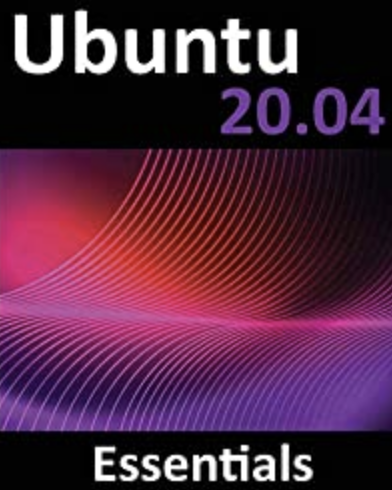 Ubuntu 20.04 Essentials: A Guide to Ubuntu 20.04 Desktop and Server Editions